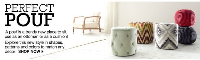 Perfect Pouf A pouf is a trendy new place to sit, use as an ottoman or as a cushion! Explore this new style in shapes, patterns and colors to match any decor. shop now.