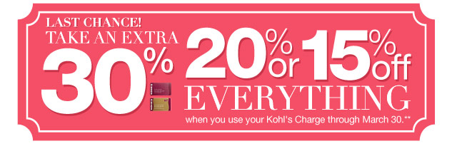 LAST CHANCE! Take an EXTRA 30%, 20% or 15% Off everything when you use your Kohl's Charge through March 30.