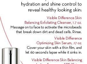 Visible Difference Skin Balancing Exfoliating Cleanser, 1.7 oz. Massage on to face to activate the microbeads that break down dirt and dead cells. Rinse. Visible  Difference Optimizing Skin Serum, .17 oz. Cover your skin with a thin film, and let 60 seconds lapse while it sinks in.