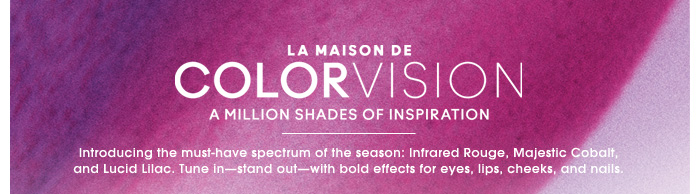 LA MAISON DE COLOR VISION. A MILLION SHADES OF INSPIRATION. Introducing the must-have spectrum of the season: Infrared Rouge, Majestic Cobalt, and Lucid Lilac. Tune in - stand out - with bold effects for eyes, lips, cheeks, and nails.