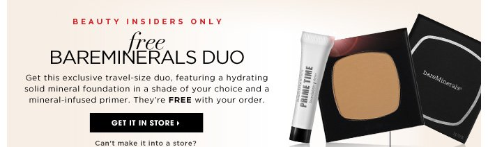 Beauty Insiders Only. Free bareMinerals Duo. Online and in stores: Get this exclusive travel-size duo, featuring a hydrating solid mineral foundation in a shade of your choice and a mineral-infused primer. They're FREE with your order. Get It In Store. Choose from 6 foundation shades. 30-day sample