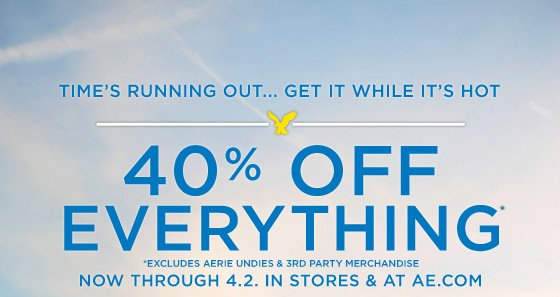 Time's Running Out... Get It While It's Hot | 40% Off Everything* | *Excludes Aerie Undies & 3rd Party Merchandise | Now Through 4.2. In Stores & At AE.com