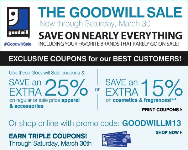 THE GOODWILL SALE Now through Saturday, March 30 SAVE ON NEARLY EVERYTHING Including your favorite brands that rarely go on sale! #GoodwillSale - EXCLUSIVE COUPONS for our BEST CUSTOMERS! Use these Goodwill Sale coupons & SAVE an EXTRA 25% on regular & sale price apparel & accessories -or- SAVE an EXTRA 15% on cosmetics and fragrances** SHOP NOW EARN TRIPLE COUPONS! Through Saturday, March 30 Earn three coupons for each item donated in-store! Print coupons. Or shop online with promo code: GOODWILLM13 - EARN TRIPLE COUPONS! Now through Sunday, March 24 Earn three coupons for each item donated in-store! Shop now.