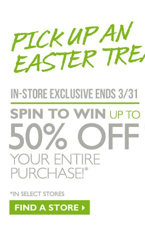 Pick up an Easter Treat! -- IN-STORE EXCLUSIVE | ENDS 3/31 -- SPIN TO WIN UP TO 50% OFF YOUR ENTIRE PURCHASE! -- FIND A STORE