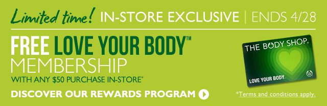 Ends 4/28! -- LOVE YOUR BODY™ -- IN-STORE EXCLUSIVE OFFER -- *Terms and conditions apply. -- FREE MEMBERSHIP WITH ANY $50 PURCHASE IN-STORE* -- DISCOVER OUR REWARDS PROGRAM