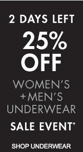 2 DAYS LEFT 25% OFF WOMEN'S + MEN'S UNDERWEAR SALE EVENT* (*PROMOTION ENDS 03.31.13 AT 11:59 PM/PT. EXCLUDES SALE. NOT VALID ON PREVIOUS PURCHASES.)