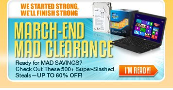 WE STARTED STRONG, WE'LL FINISH STRONG. MARCH-END MAD CLEARANCE. Ready for MAD SAVINGS? Check Out These 500+ Super-Slashed Steals - UP TO 60% OFF! I'M READY!