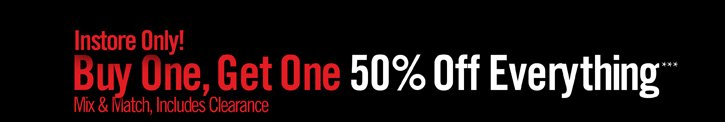 INSTORE ONLY! BUY ONE, GET ONE 50% OFF EVERYTHING*** MIX & MATCH, INCLUDES CLEARANCE