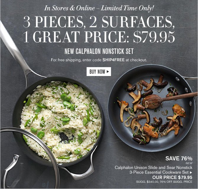 In Stores & Online - Limited Time Only! - 3 PIECES, 2 SURFACES, 1 GREAT PRICE: $79.95 --  NEW CALPHALON NONSTICK SET - For free shipping, enter code SHIP4FREE at checkout. -- BUY NOW