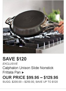 SAVE $120 - EXCLUSIVE - Calphalon Unison Slide Nonstick Frittata Pan - OUR PRICE $99.95 - $129.95 - SUGG. $200.00 - $250.00, SAVE UP TO $120