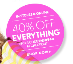 IN STORES & ONLINE 40% OFF EVERYTHING* ENTER CODE ENJOY40 AT CHECKOUT  SHOP NOW