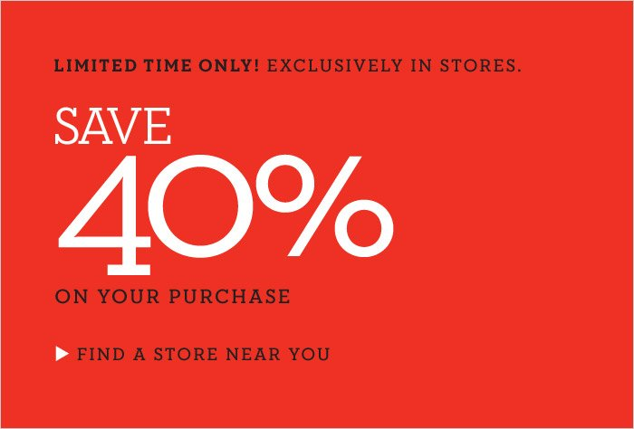 LIMITED TIME ONLY! EXCLUSIVELY IN STORES. SAVE 40% ON YOUR PURCHASE | FIND A STORE NEAR YOU