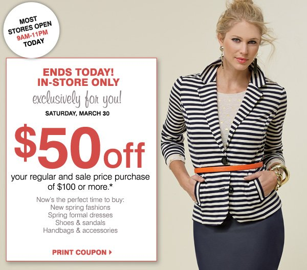 MOST STORES OPEN 9AM - 11PM. ENDS TODAY! IN-STORE ONLY exclusively for you! SATURDAY, MARCH 30 $50 off your regular and sale price purchase of $100 or more.* Now's the perfect time to buy: New spring fashions, Spring formal dresses, Shoes & sandals, Handbags & accessories. PRINT COUPON.