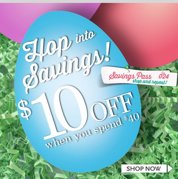 Hop into Savings! $10 off When You Spend $40! In-Stores and Online! Limited Time Only! Shop NOW!