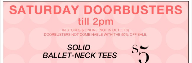 Saturday Doorbusters Until 2PM + 50% OFF EVERYTHING!