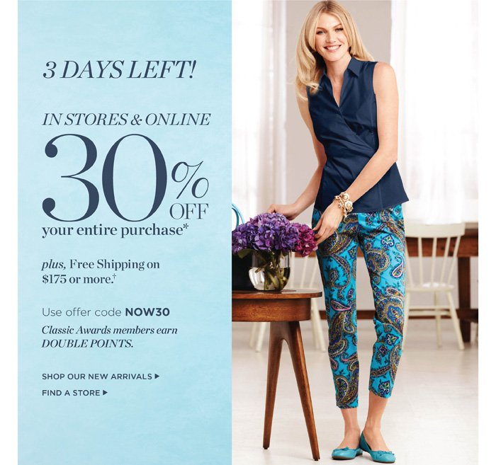 3 Days Left! Our Customer Appreciation Event in stores and online 30% off everything. Plus, Free Shipping on $175 or more. Classic Awards members earn Double Points. Use code NOW30. Shop New Arrivals. Find a Store.