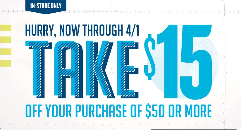 IN-STORE ONLY | HURRY, NOW THROUGH 4/1 TAKE $15 OFF YOUR PURCHASE OF $50 OR MORE