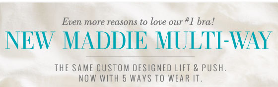 Even more reasons to love our #1 bra! | New Maddie Multi-Way | The Same Custom Designed Lift & Push. | Now With 5 Ways To Wear It.
