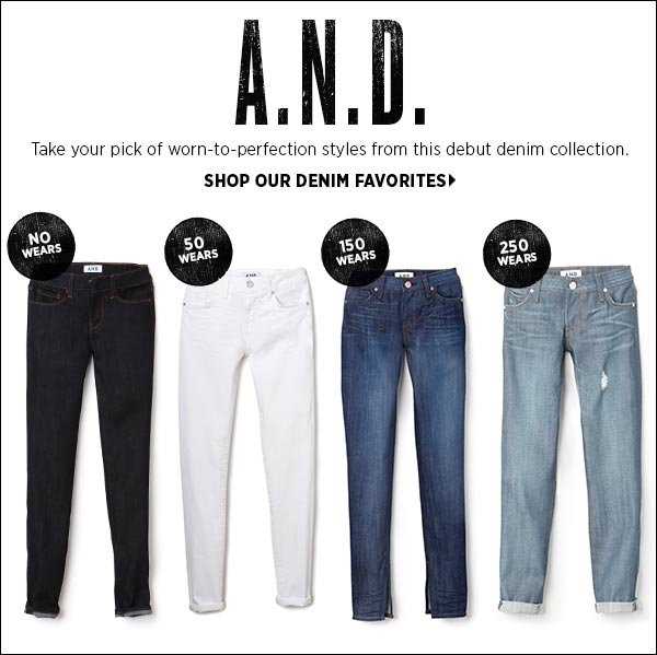 Take your pick of worn-to-perfection styles from A.N.D.: one of the most anticipated new labels on the denim landscape. Shop new denim favorites >>