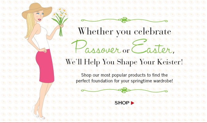 Whether you celebrate Passover or Easter,  we'll help you shape your keister! Shop our most popular products to find the perfect foundation for your springtime wardrobe! Shop.