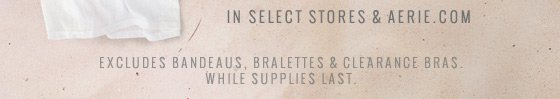 In Select Stores & Aerie.com | Excludes Bandeaus, Bralettes & Clearance Bras. | While Supplies Last.