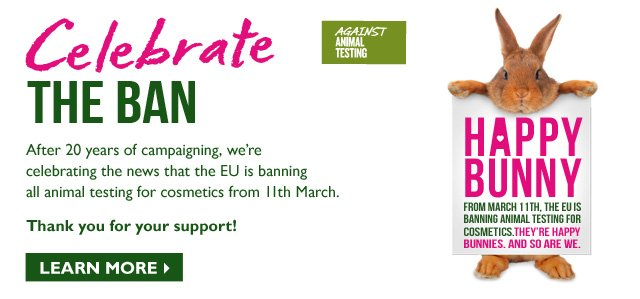 Celebrate THE BAN -- After 20 years of campaigning, we're celebrating the news that the EU is banning all animal testing for cosmetics from March 11th. -- Thank you for your support!
