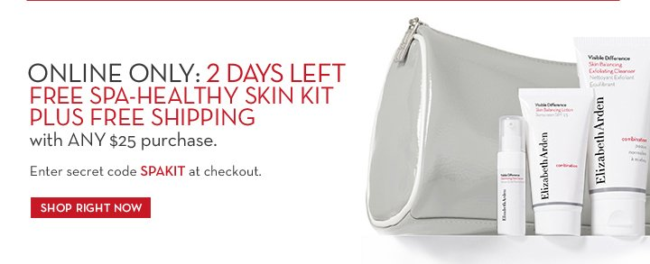 ONLINE ONLY: 2 DAYS LEFT FREE SPA-HEALTHY SKIN KIT PLUS FREE SHIPPING with ANY $25 purchase. Enter secret code SPAKIT at checkout. SHOP RIGHT NOW.