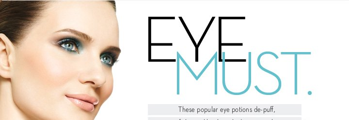 EYE MUST. These popular eye potions de-puff, fight wrinkles, line, shade, coat, curl, cover and put the brakes on bags. SHOP BEST IN EYES.