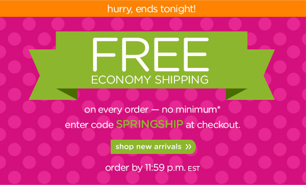 hurry, ends tonight. load up your basket. FREE economy shipping. on every order — no minimum* enter code SPRINGSHIP at checkout. shop new arrivals