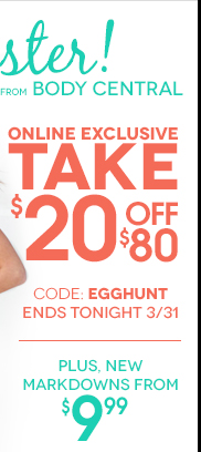 Take $20 off any online order of $80 or more with code EGGHUNT - Hurry, online offer ends tonight, March 31! Plus, New Markdowns starting at $9.99