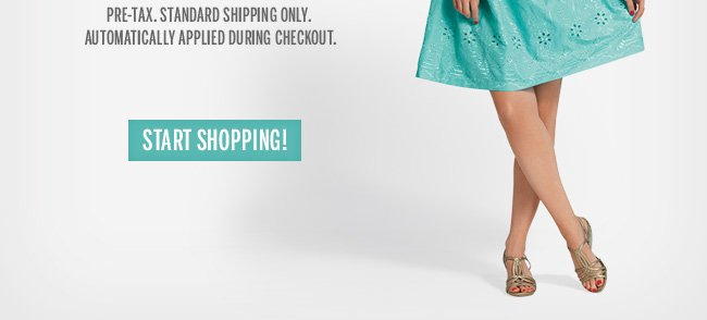 Pre-tax. Standard shipping only. Automatically applied during checkout. Start Shopping!