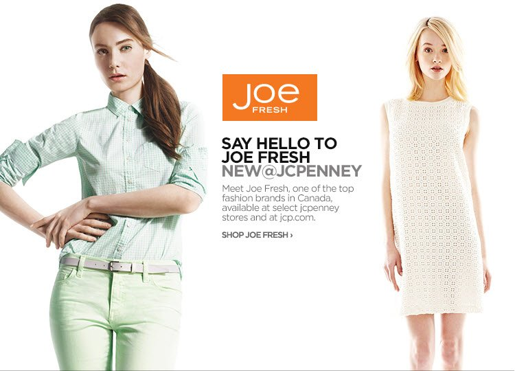 JOE FRESH | SAY HELLO TO JOE FRESH | NEW @ JCPENNEY   Meet Joe Fresh, one of the top fashion brands in Canada, available at  select jcpenney stores and at jcp.com.  SHOP JOE FRESH›