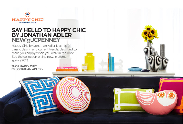 HAPPY CHIC BY JONATHAN ADLER | SAY HELLO TO HAPPY CHIC BY JONATHAN  ADLER | NEW @ JCPENNEY  Happy Chic by Jonathan Adler is a mix of classic design and current  trends, designed to make you happy when you walk in the door. See the  collection online now, in stores Spring 2013.  SHOP HAPPY CHIC BY JONATHAN ADLER›