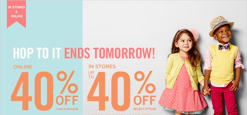 IN STORES & ONLINE | HOP TO IT ENDS TOMORROW! | ONLINE 40% OFF YOUR PURCHASE | IN STORES UP TO 40% OFF SELECT STYLES