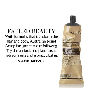 FABLED BEAUTY With formulas that transform the hair and body, Australian brand Aesop has gained a cult following. Try the antioxidant, plant-based hydrating gels and aromatic balms. SHOP NOW