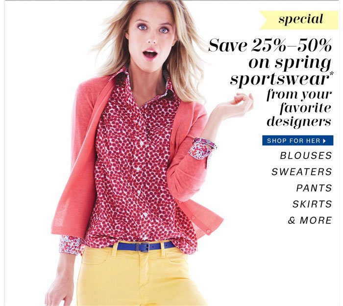 Save 25%-50% on spring sportswear* from your favorite designers. Shop for Her.