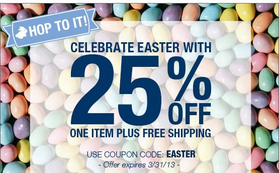 HOP TO IT. Celebrate Easter with 25% OFF any one item plus free shipping. Use coupon code: EASTER.  Offer expires 3/31/13