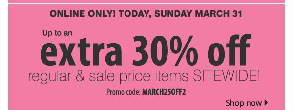 Online only! Today, Sunday March 31. Up to an extra 30% off regular & sale price items sitewide! Promo code March25OFF2. Shop now.