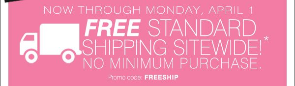 Now through Monday, April 1 Free Standard Shipping Sitewide!* No minimum purchase. Promo code FREESHIP