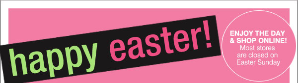 Happy Easter! Enjoy the day & shop online! Most stores are closed on Easter Sunday.
