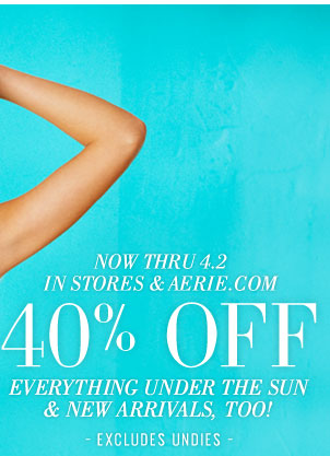 Now Thru 4.2 | In Stores & Aerie.com | 40% Off Everything Under The Sun & New Arrivals, Too! | Excludes Undies
