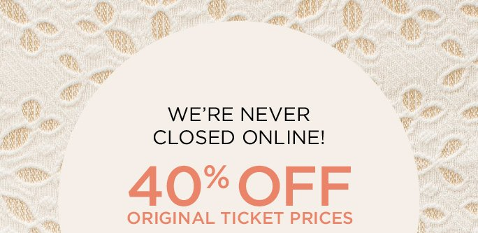 WE'RE NEVER CLOSED ONLINE! 40% OFF Original Ticket Prices