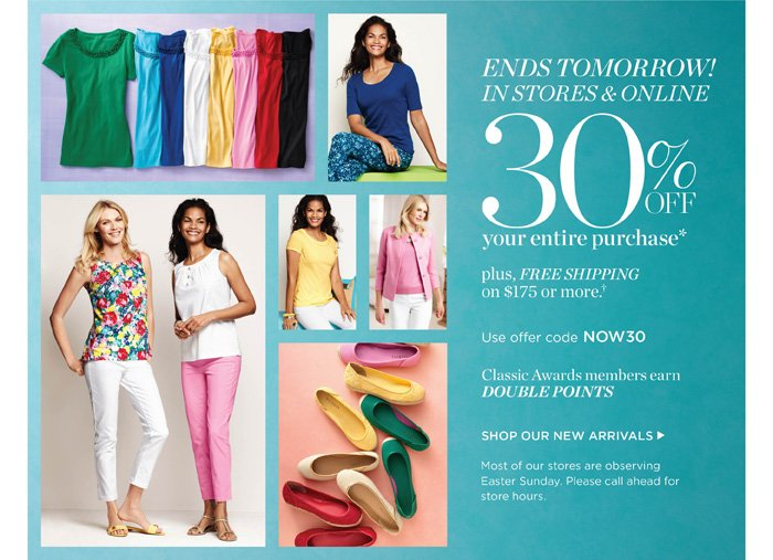 Ends Tomorrow in stores and online! 30% off your entire purchase. Plus, Free Shipping on $175 or more. Classic Awards members earn Double Points. Use code NOW30. Shop New Arrivals. Find a Store. Most of our stores are observing Easter Sunday. Please call ahead for store hours.
