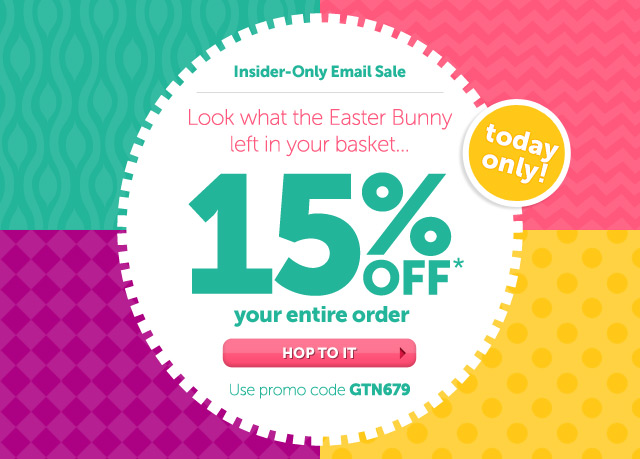 Insider-Only Email Sale - Look what the Easter Bunny left in your basket...TODAY ONLY 15% OFF* your entire order - Use promo code GTN679 - Hop To It