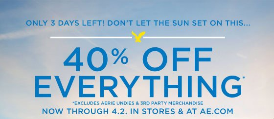 Only 3 Days Left! Don't Let The Sun Set On This... | 40% Off Everything* | *Excludes Aerie Undies & 3rd Party Merchandise | Now Through 4.2 In Stores & At AE.com