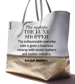 THE UPDATE: THE LUXE SHOPPER The indispensable everyday tote is given a luxurious revamp with exotic leathers and molten metallics. SHOP NOW