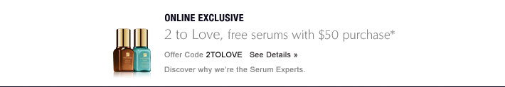 ONLINE EXCLUSIVE 2 to Love, free serums with $50 purchase* Offer Code 2TOLOVE   SEE DETAILS » Discover why we're the Serum Experts