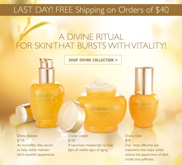 LAST DAY FREE Shipping on Orders of $40! Divine Cream $102 A luxurious moisturizer to lift, redefine and brighten skin.  Divine Extract $110 An incredibly silky serum for instantly smoother and plumper skin.  Divine Eyes $74 Our most effective eye treatment for visibly reduced fine lines and dark circles.