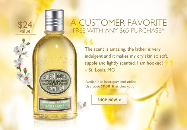 "A L'OCCITANE Customer Favorite FREE with any $65 Purchase* ""The scent is amazing, the lather is very indulgent and it makes my dry skin so soft, supple and lightly scented.  I am hooked!!"" – St. Louis, MO  $24 Value  Available in boutiques and online  Use code SMOOTH at checkout   SHOP NOW >"