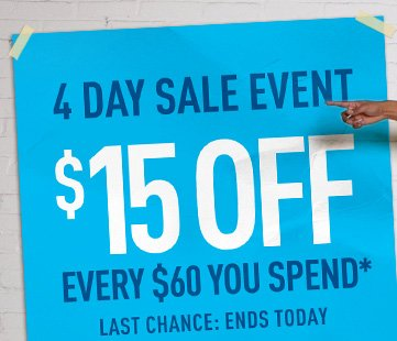 4 DAY SALE EVENT $15 OFF EVERY $60 YOU SPEND*
